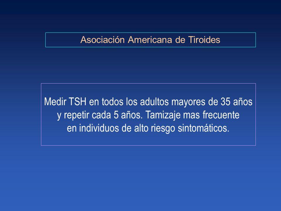 Asociación Americana de Tiroides Medir TSH en todos los adultos mayores de 35 años y repetir cada 5 años. Tamizaje mas frecuente en individuos de alto