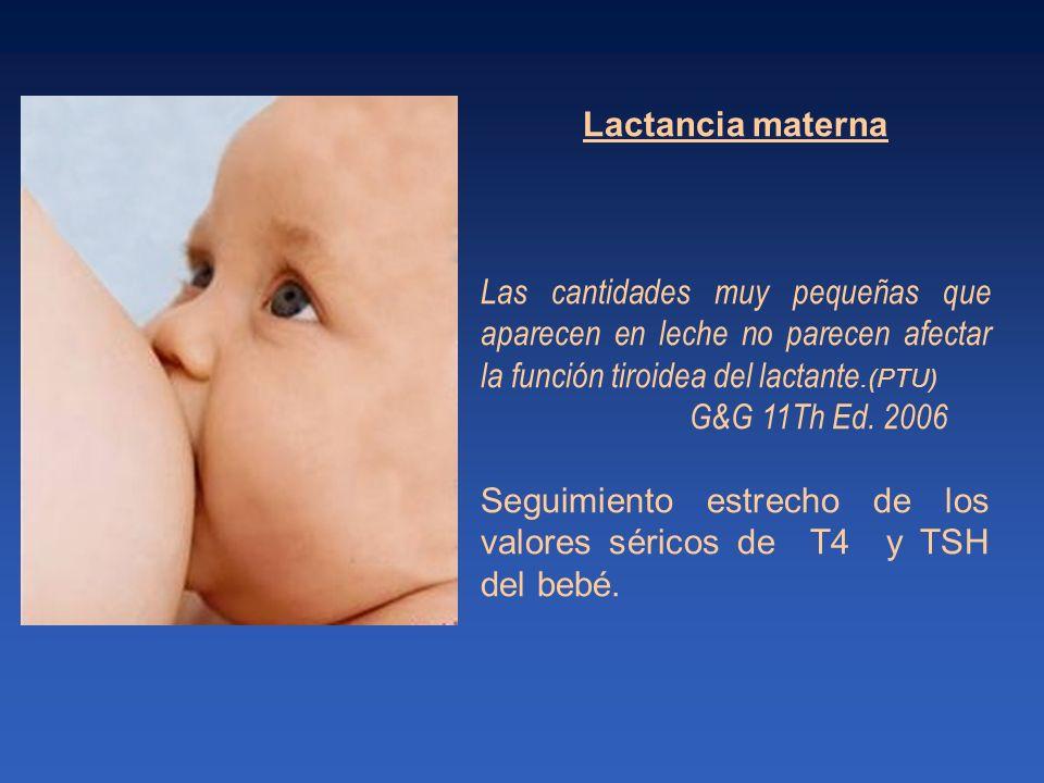 Lactancia materna Las cantidades muy pequeñas que aparecen en leche no parecen afectar la función tiroidea del lactante.(PTU) G&G 11Th Ed. 2006 Seguim