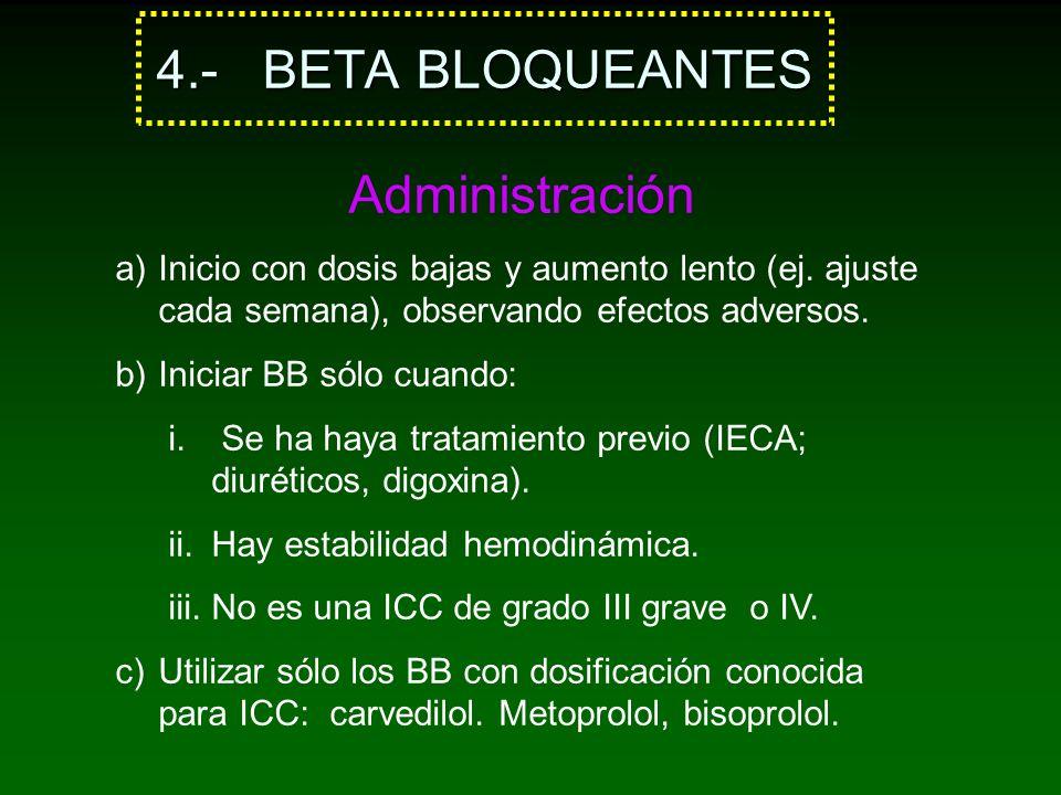 4.- BETA BLOQUEANTES Administración a)Inicio con dosis bajas y aumento lento (ej. ajuste cada semana), observando efectos adversos. b)Iniciar BB sólo
