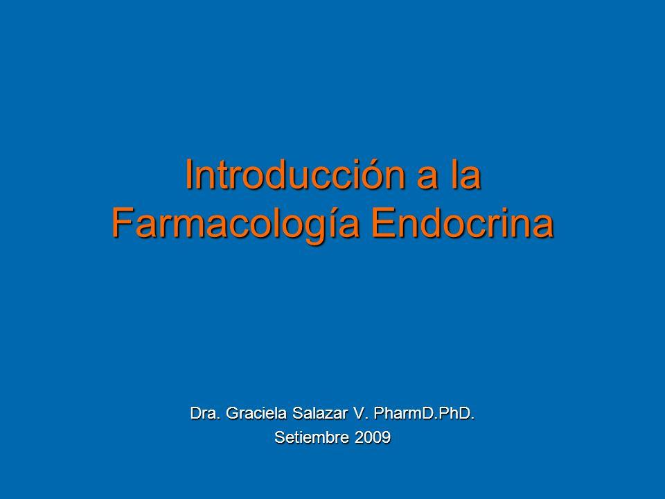 Introducción a la Farmacología Endocrina Dra. Graciela Salazar V. PharmD.PhD. Setiembre 2009