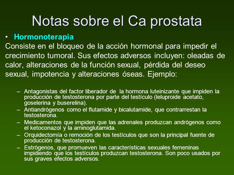 Notas sobre el Ca prostata Hormonoterapia Consiste en el bloqueo de la acción hormonal para impedir el crecimiento tumoral. Sus efectos adversos inclu