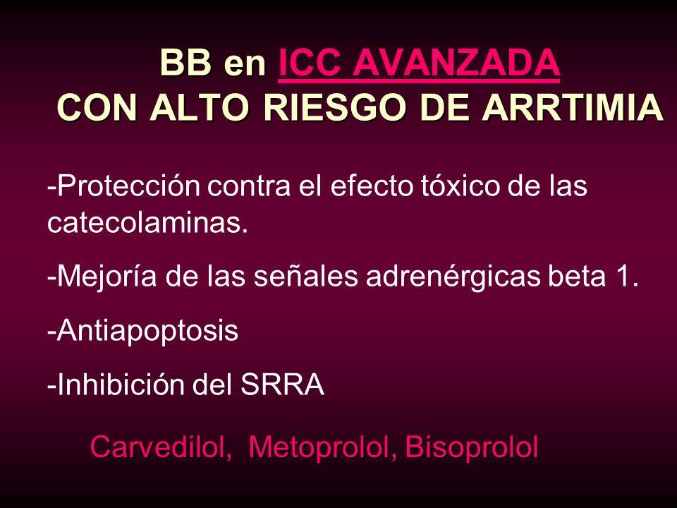 BB en CON ALTO RIESGO DE ARRTIMIA BB en ICC AVANZADA CON ALTO RIESGO DE ARRTIMIA Carvedilol, Metoprolol, Bisoprolol -Protección contra el efecto tóxic