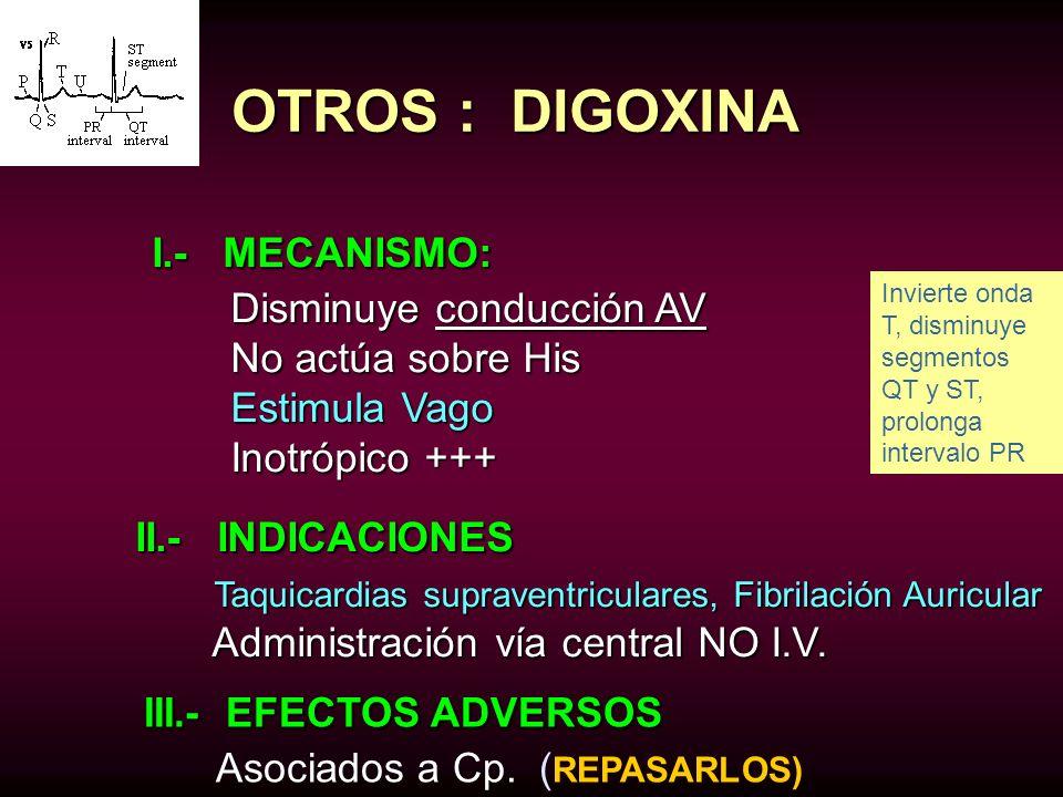 OTROS : DIGOXINA I.- MECANISMO: I.- MECANISMO: Disminuye conducción AV Disminuye conducción AV No actúa sobre His No actúa sobre His Estimula Vago Est