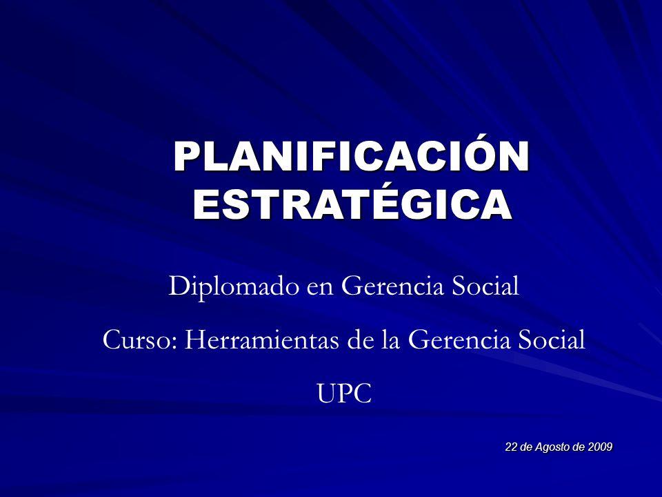 PLANIFICACIÓN ESTRATÉGICA 22 de Agosto de 2009 Diplomado en Gerencia Social Curso: Herramientas de la Gerencia Social UPC