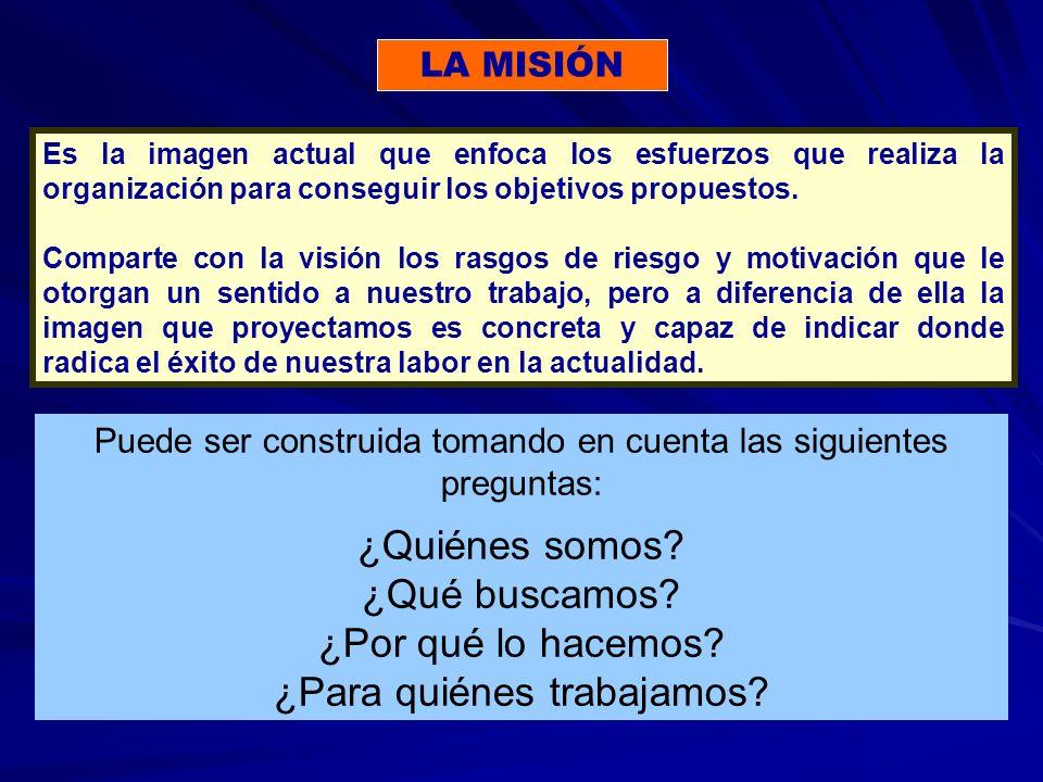 LA MISIÓN Es la imagen actual que enfoca los esfuerzos que realiza la organización para conseguir los objetivos propuestos.