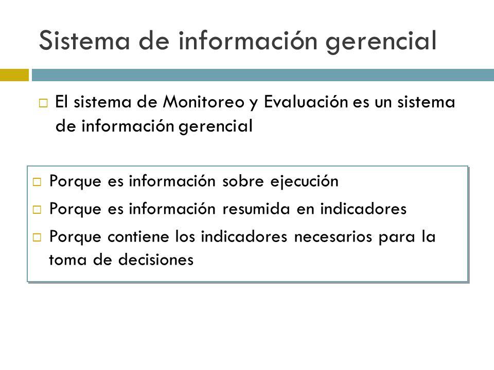 Sistema de información gerencial El sistema de Monitoreo y Evaluación es un sistema de información gerencial Porque es información sobre ejecución Porque es información resumida en indicadores Porque contiene los indicadores necesarios para la toma de decisiones Porque es información sobre ejecución Porque es información resumida en indicadores Porque contiene los indicadores necesarios para la toma de decisiones