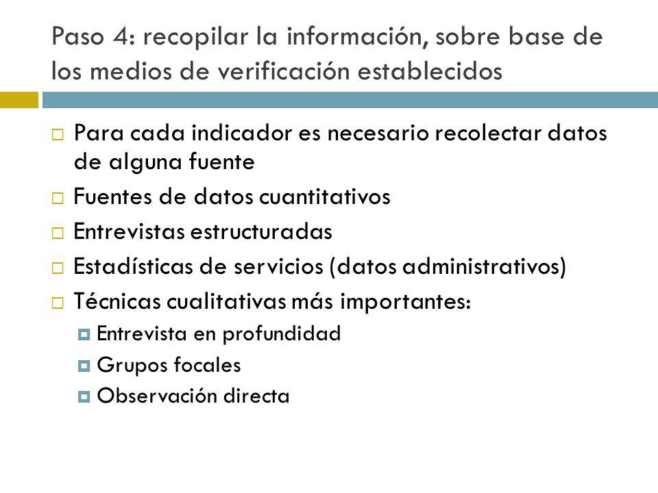 Paso 4: recopilar la información, sobre base de los medios de verificación establecidos Para cada indicador es necesario recolectar datos de alguna fuente Fuentes de datos cuantitativos Entrevistas estructuradas Estadísticas de servicios (datos administrativos) Técnicas cualitativas más importantes: Entrevista en profundidad Grupos focales Observación directa
