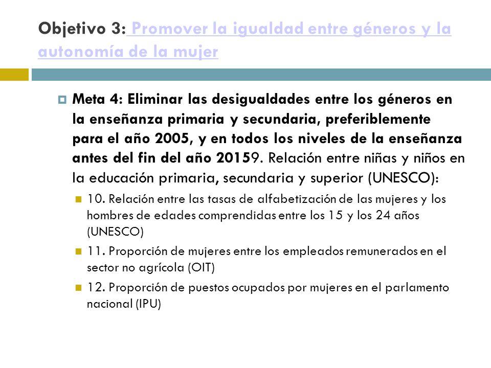 Objetivo 3: Promover la igualdad entre géneros y la autonomía de la mujer Promover la igualdad entre géneros y la autonomía de la mujer Meta 4: Eliminar las desigualdades entre los géneros en la enseñanza primaria y secundaria, preferiblemente para el año 2005, y en todos los niveles de la enseñanza antes del fin del año 20159.