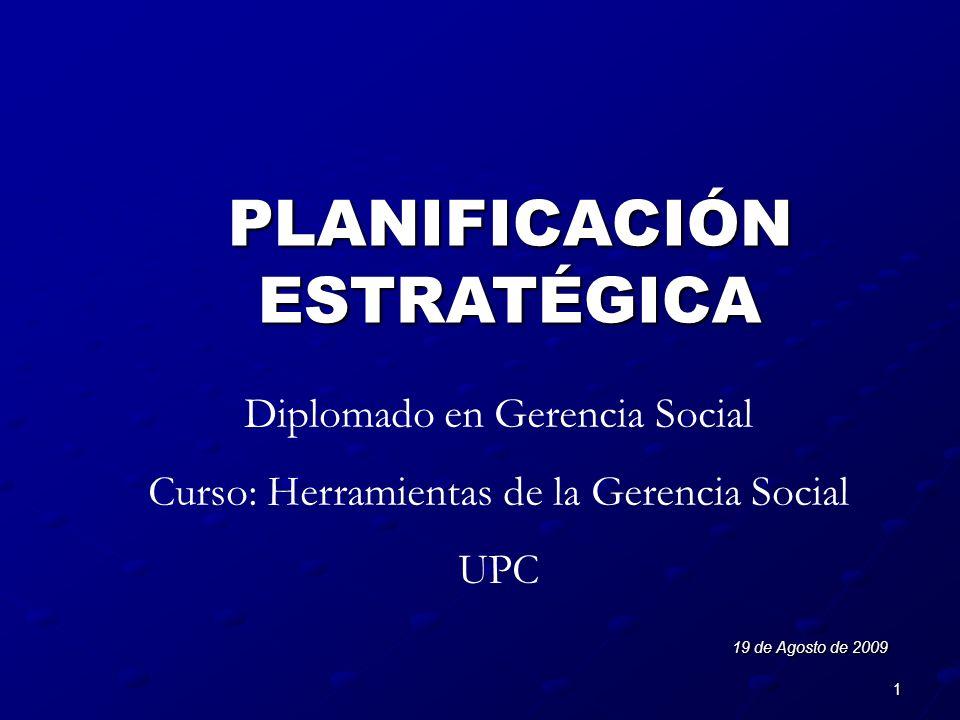 1 PLANIFICACIÓN ESTRATÉGICA 19 de Agosto de 2009 Diplomado en Gerencia Social Curso: Herramientas de la Gerencia Social UPC