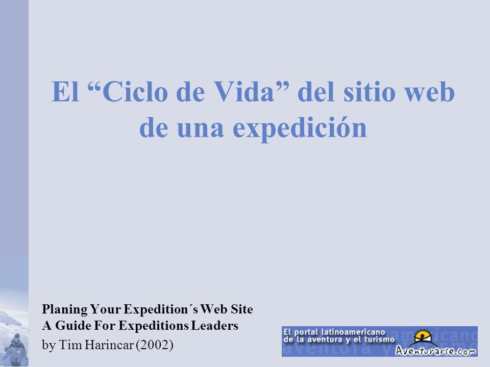 El Ciclo de Vida del sitio web de una expedición Planing Your Expedition´s Web Site A Guide For Expeditions Leaders by Tim Harincar (2002)