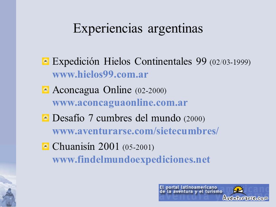 Experiencias argentinas Expedición Hielos Continentales 99 (02/03-1999) www.hielos99.com.ar Aconcagua Online (02-2000) www.aconcaguaonline.com.ar Desafío 7 cumbres del mundo (2000) www.aventurarse.com/sietecumbres/ Chuanisín 2001 (05-2001) www.findelmundoexpediciones.net