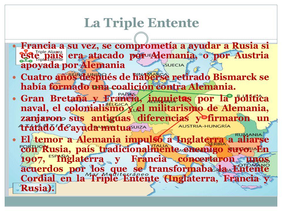 La Triple Entente Francia a su vez, se comprometía a ayudar a Rusia si este país era atacado por Alemania, o por Austria apoyada por Alemania Cuatro años después de haberse retirado Bismarck se había formado una coalición contra Alemania.