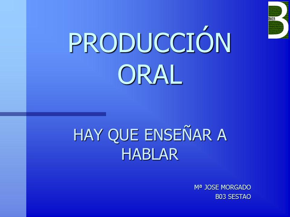 PRODUCCIÓN ORAL HAY QUE ENSEÑAR A HABLAR Mª JOSE MORGADO B03 SESTAO