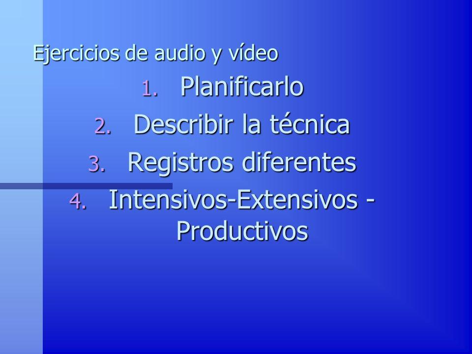 Ejercicios de audio y vídeo 1. Planificarlo 2. Describir la técnica 3. Registros diferentes 4. Intensivos-Extensivos - Productivos