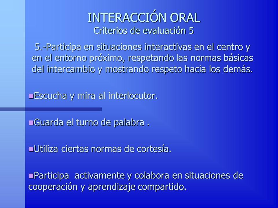 INTERACCIÓN ORAL Criterios de evaluación 5 5.-Participa en situaciones interactivas en el centro y en el entorno próximo, respetando las normas básica