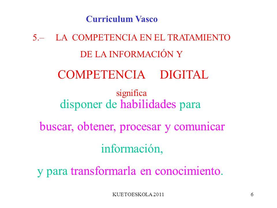 KUETOESKOLA 20116 5.– LA COMPETENCIA EN EL TRATAMIENTO DE LA INFORMACIÓN Y COMPETENCIA DIGITAL significa disponer de habilidades para buscar, obtener,
