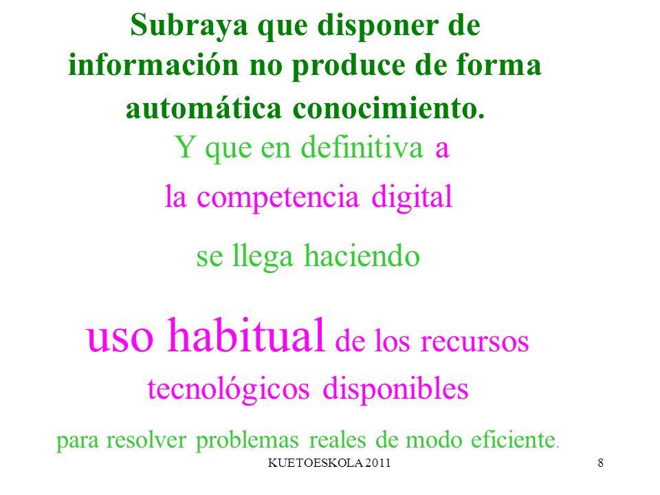 KUETOESKOLA 20118 Subraya que disponer de información no produce de forma automática conocimiento. Y que en definitiva a la competencia digital se lle