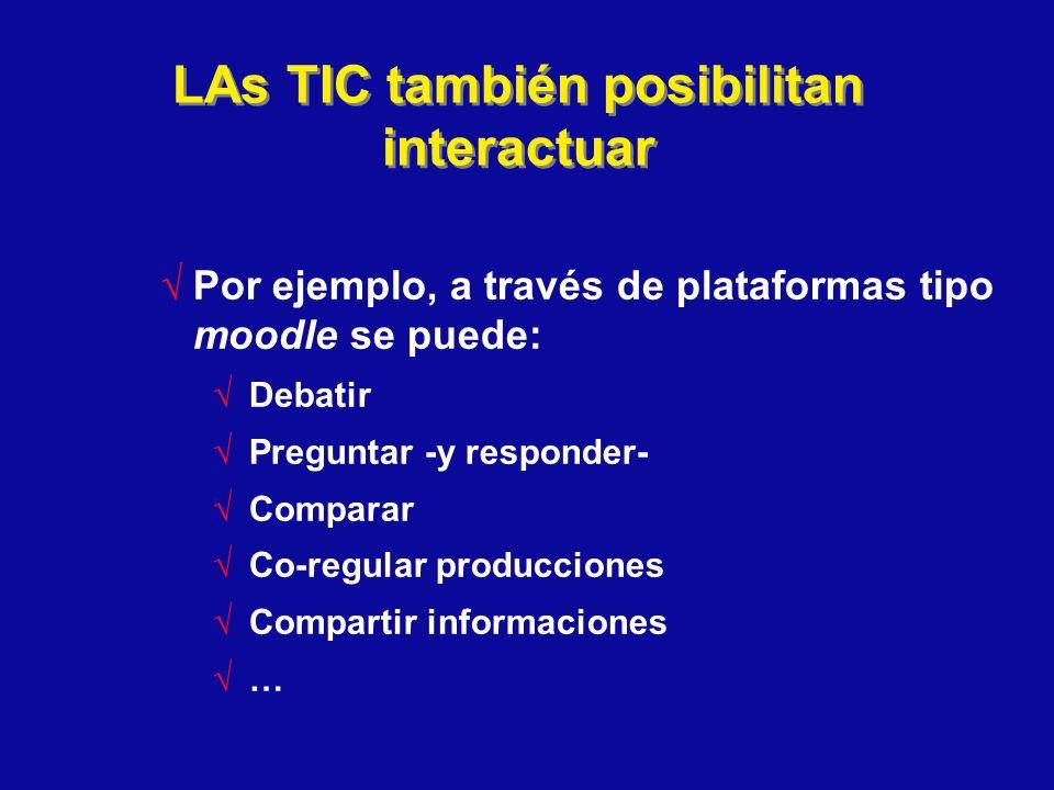 LAs TIC también posibilitan interactuar Por ejemplo, a través de plataformas tipo moodle se puede: Debatir Preguntar -y responder- Comparar Co-regular