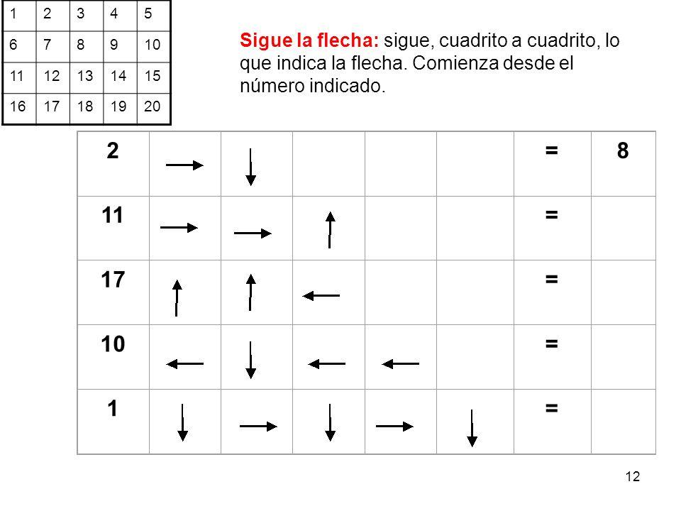 12 2 =8 11 = 17 = 10 = 1= 12345 6789 1112131415 1617181920 Sigue la flecha: sigue, cuadrito a cuadrito, lo que indica la flecha. Comienza desde el núm