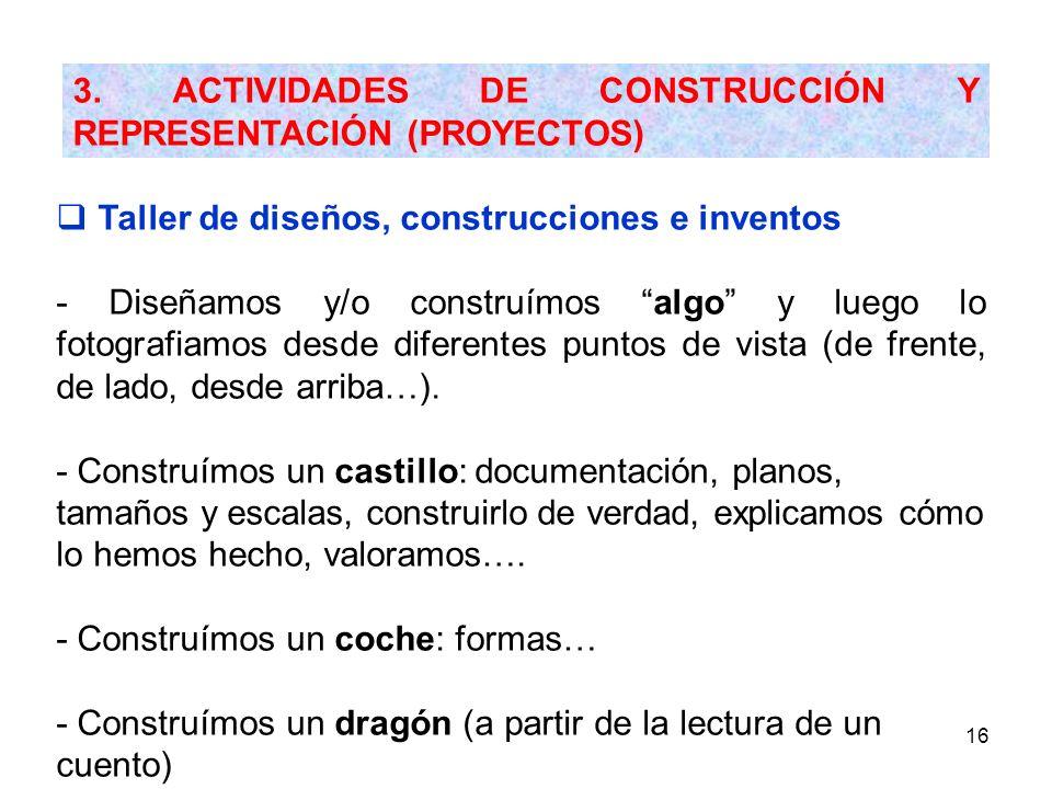 16 3. ACTIVIDADES DE CONSTRUCCIÓN Y REPRESENTACIÓN (PROYECTOS) Taller de diseños, construcciones e inventos - Diseñamos y/o construímos algo y luego l
