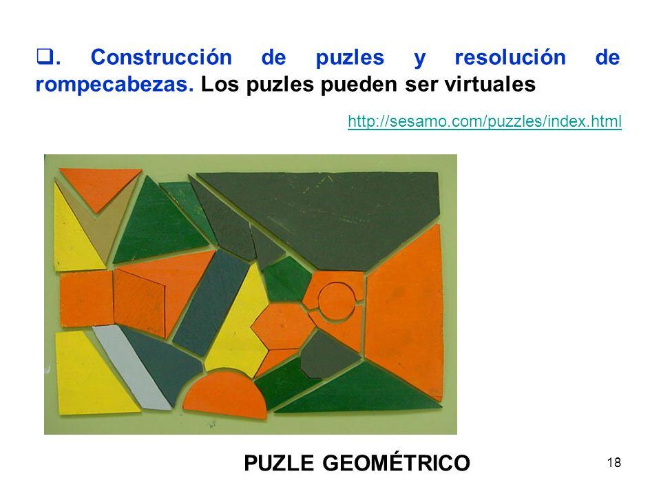 18. Construcción de puzles y resolución de rompecabezas. Los puzles pueden ser virtuales http://sesamo.com/puzzles/index.html PUZLE GEOMÉTRICO
