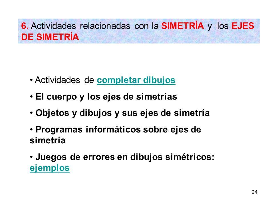 24 6. Actividades relacionadas con la SIMETRÍA y los EJES DE SIMETRÍA Actividades de completar dibujoscompletar dibujos El cuerpo y los ejes de simetr