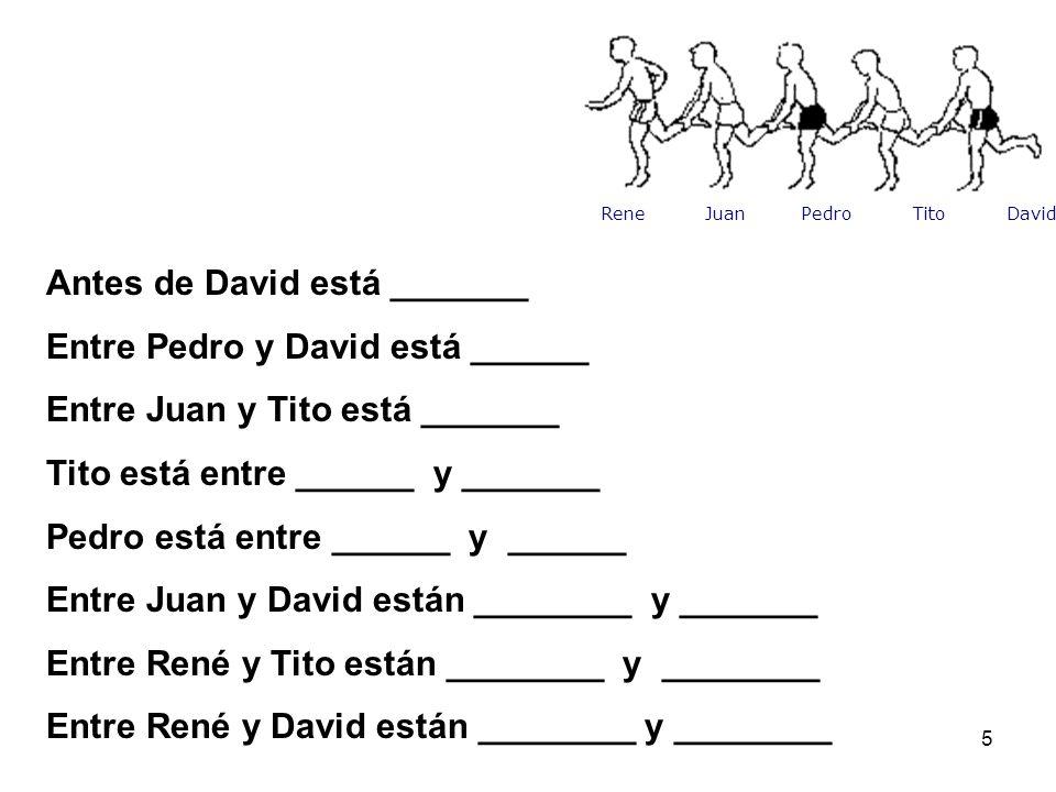 5 Antes de David está _______ Entre Pedro y David está ______ Entre Juan y Tito está _______ Tito está entre ______ y _______ Pedro está entre ______