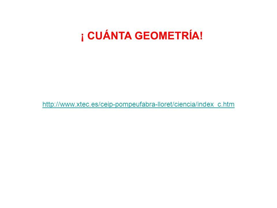 ¡ CUÁNTA GEOMETRÍA! http://www.xtec.es/ceip-pompeufabra-lloret/ciencia/index_c.htm