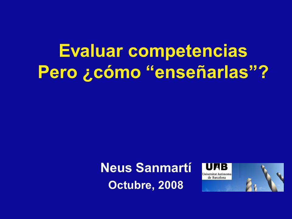 Neus Sanmartí Octubre, 2008 Evaluar competencias Pero ¿cómo enseñarlas?