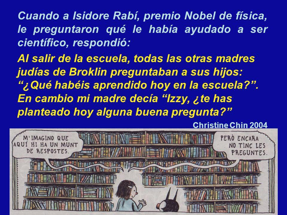 Cuando a Isidore Rabí, premio Nobel de física, le preguntaron qué le había ayudado a ser científico, respondió: Al salir de la escuela, todas las otra
