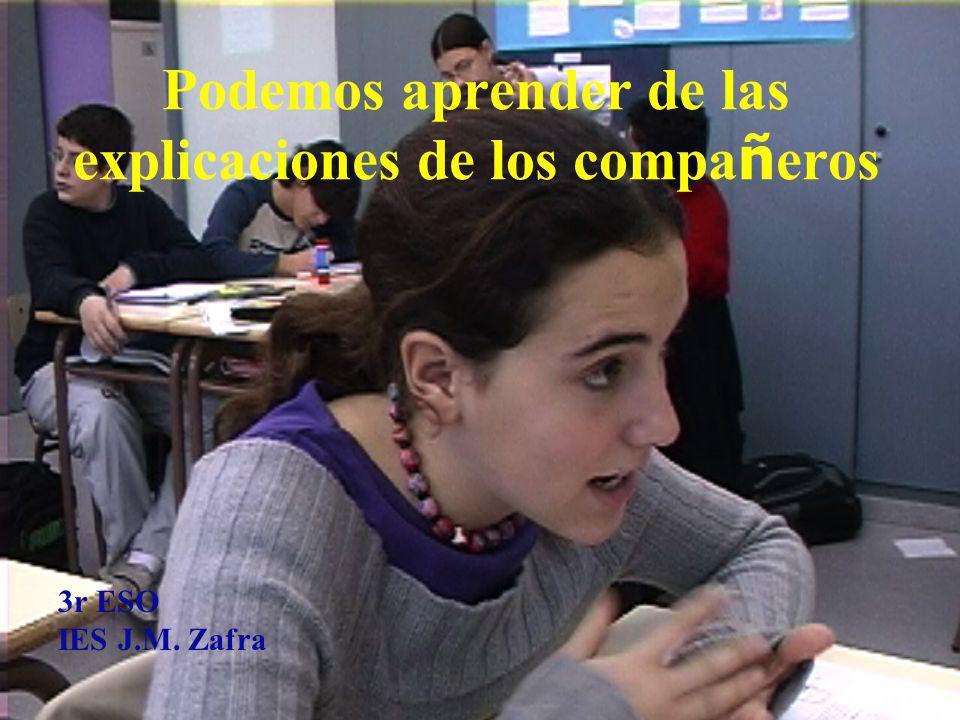 Podemos aprender de las explicaciones de los compa ñ eros 3r ESO IES J.M. Zafra