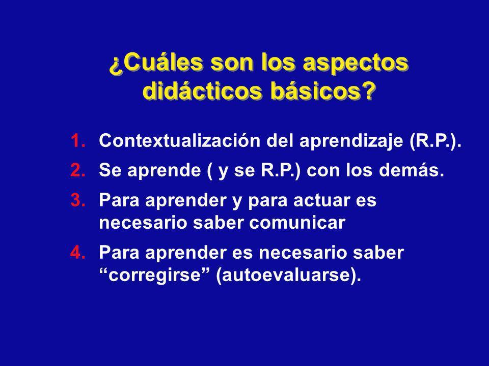 ¿Cuáles son los aspectos didácticos básicos? 1.Contextualización del aprendizaje (R.P.). 2.Se aprende ( y se R.P.) con los demás. 3.Para aprender y pa