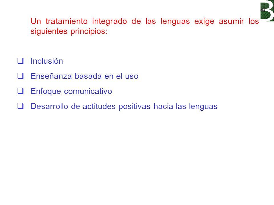 Un tratamiento integrado de las lenguas exige asumir los siguientes principios: Inclusión Enseñanza basada en el uso Enfoque comunicativo Desarrollo d
