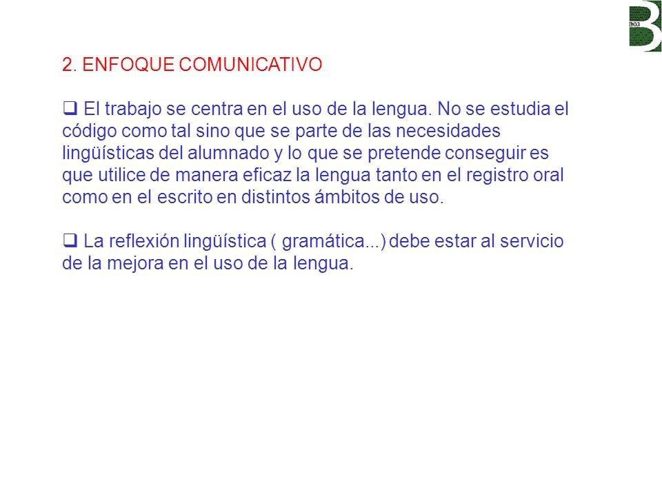 2. ENFOQUE COMUNICATIVO El trabajo se centra en el uso de la lengua. No se estudia el código como tal sino que se parte de las necesidades lingüística