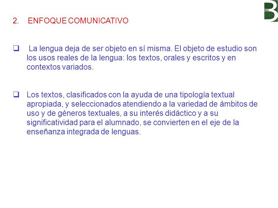 2. ENFOQUE COMUNICATIVO La lengua deja de ser objeto en sí misma. El objeto de estudio son los usos reales de la lengua: los textos, orales y escritos