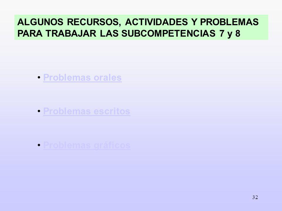 32 ALGUNOS RECURSOS, ACTIVIDADES Y PROBLEMAS PARA TRABAJAR LAS SUBCOMPETENCIAS 7 y 8 Problemas orales Problemas escritos Problemas gráficos
