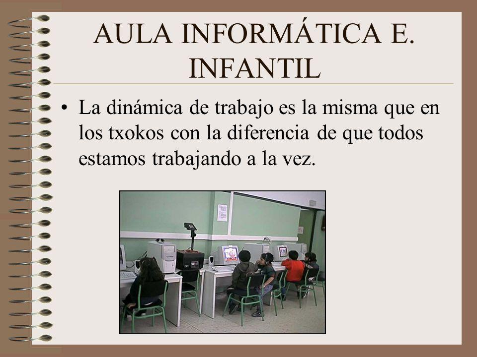 AULA INFORMÁTICA E. INFANTIL La dinámica de trabajo es la misma que en los txokos con la diferencia de que todos estamos trabajando a la vez.