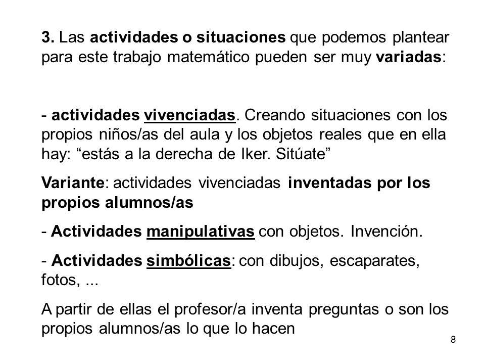 8 3. Las actividades o situaciones que podemos plantear para este trabajo matemático pueden ser muy variadas: - actividades vivenciadas. Creando situa