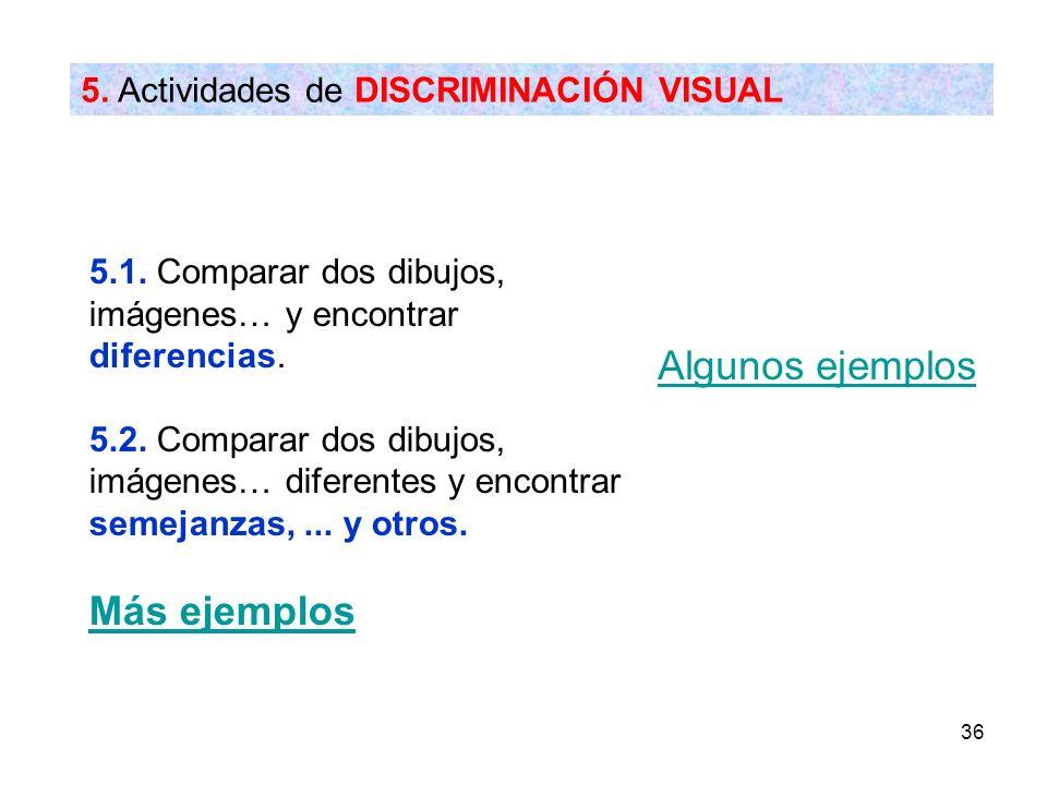 36 5. Actividades de DISCRIMINACIÓN VISUAL Algunos ejemplos 5.1. Comparar dos dibujos, imágenes… y encontrar diferencias. 5.2. Comparar dos dibujos, i