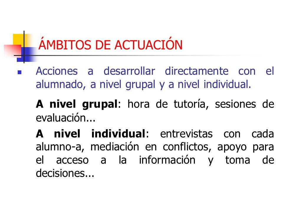 ÁMBITOS DE ACTUACIÓN Acciones a desarrollar directamente con el alumnado, a nivel grupal y a nivel individual. A nivel grupal: hora de tutoría, sesion