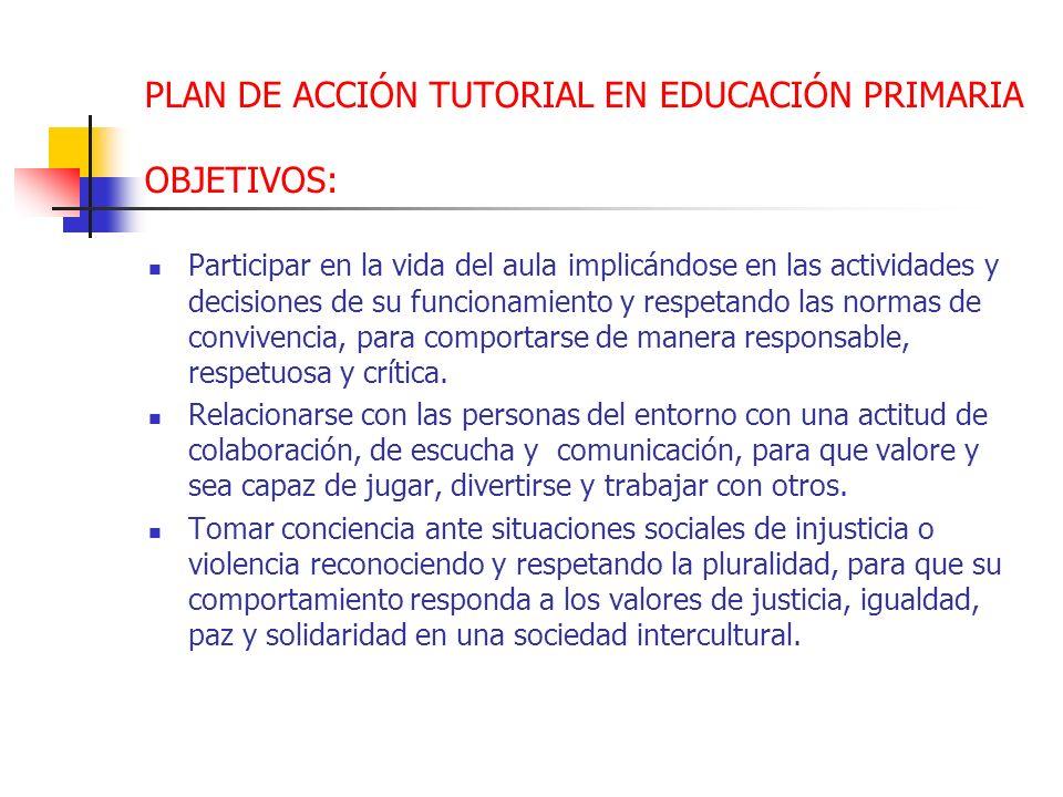PLAN DE ACCIÓN TUTORIAL EN EDUCACIÓN PRIMARIA OBJETIVOS: Participar en la vida del aula implicándose en las actividades y decisiones de su funcionamie