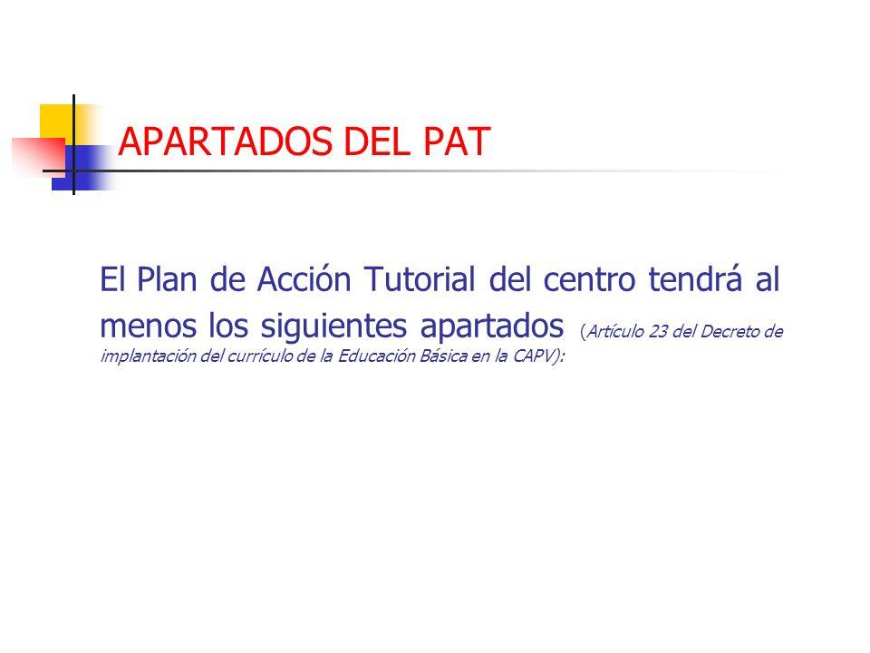 APARTADOS DEL PAT El Plan de Acción Tutorial del centro tendrá al menos los siguientes apartados (Artículo 23 del Decreto de implantación del currícul