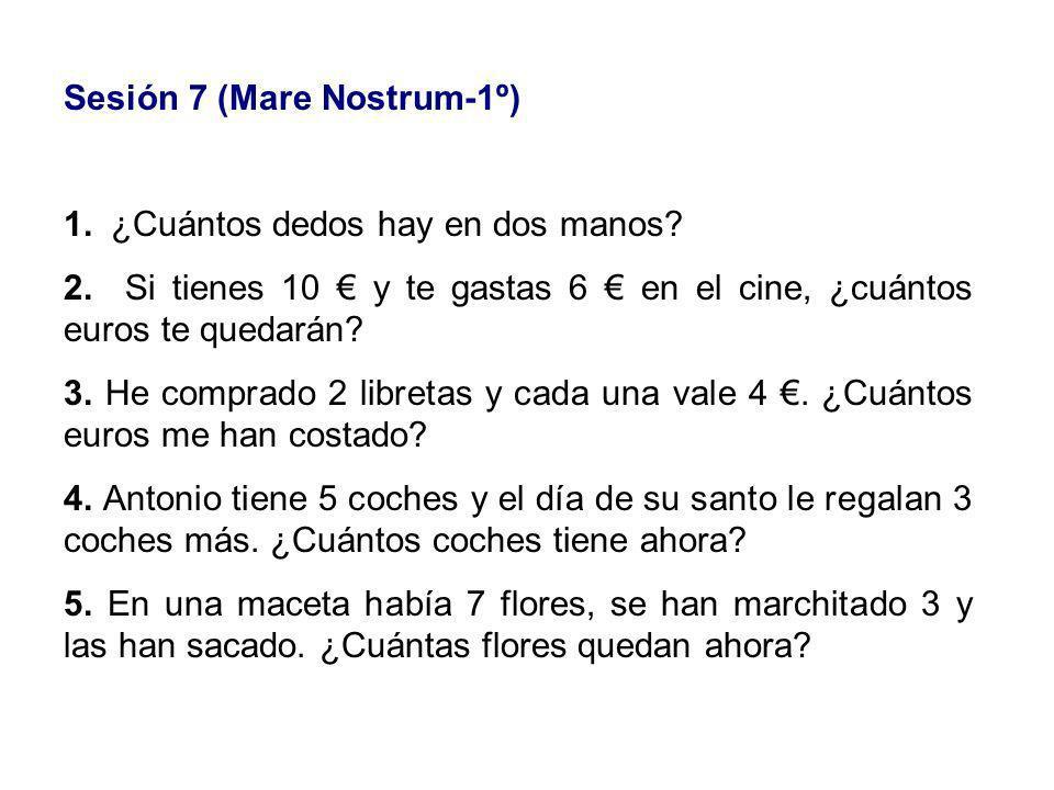 Sesión 7 (Mare Nostrum-1º) 1. ¿Cuántos dedos hay en dos manos? 2. Si tienes 10 y te gastas 6 en el cine, ¿cuántos euros te quedarán? 3. He comprado 2