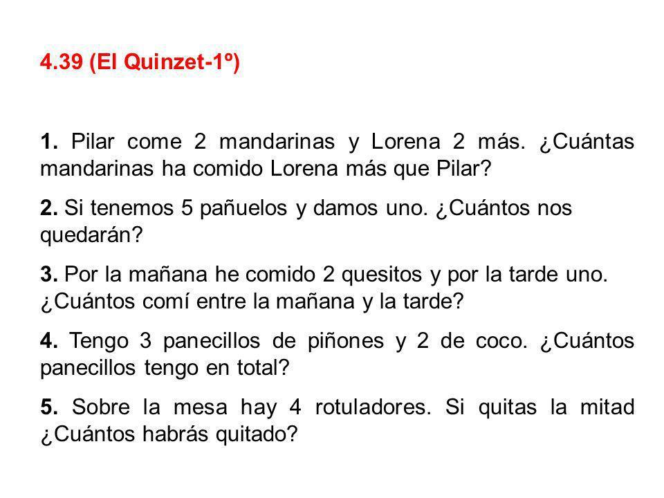 4.39 (El Quinzet-1º) 1. Pilar come 2 mandarinas y Lorena 2 más. ¿Cuántas mandarinas ha comido Lorena más que Pilar? 2. Si tenemos 5 pañuelos y damos u