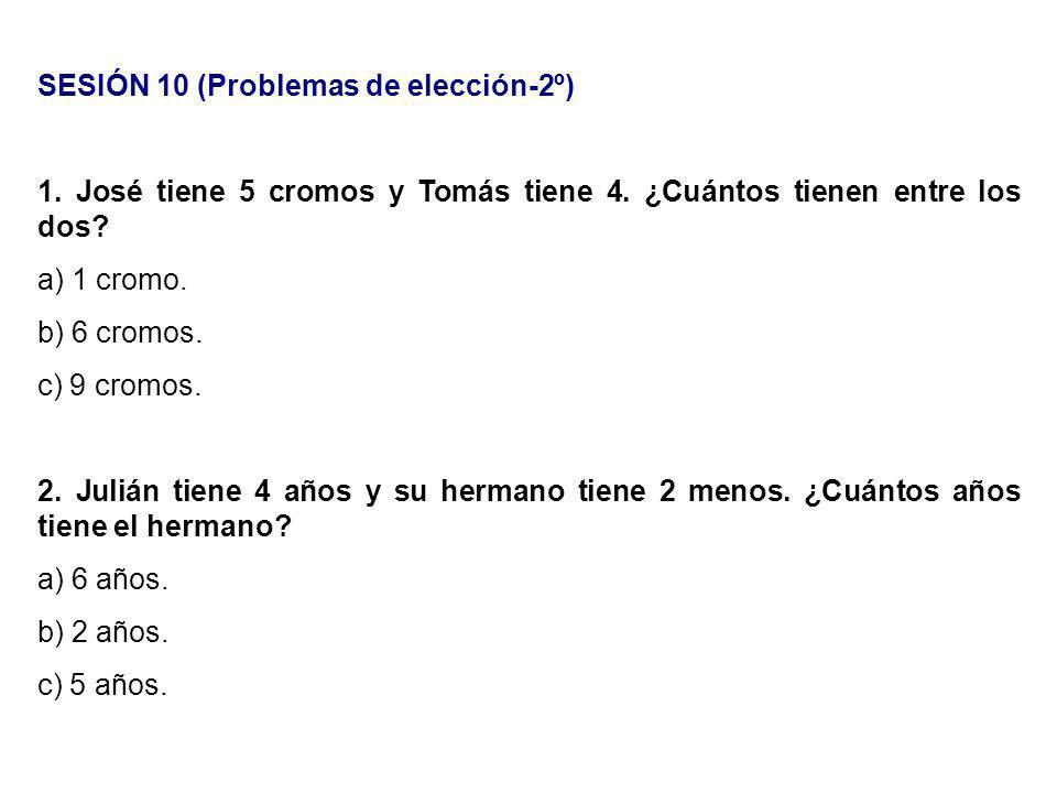 SESIÓN 10 (Problemas de elección-2º) 1. José tiene 5 cromos y Tomás tiene 4. ¿Cuántos tienen entre los dos? a) 1 cromo. b) 6 cromos. c) 9 cromos. 2. J