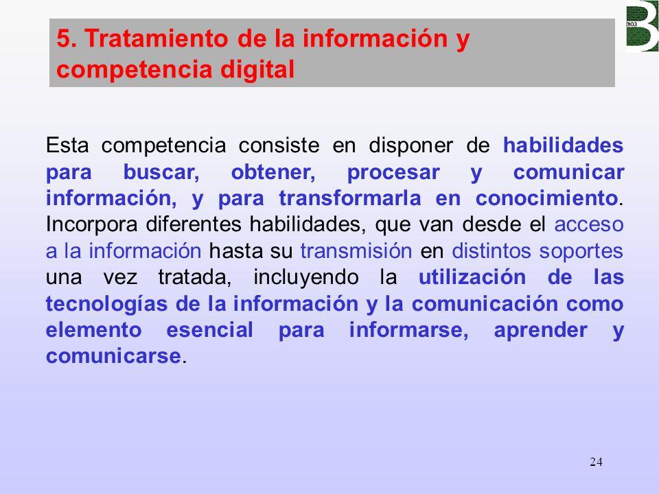 24 5. Tratamiento de la información y competencia digital Esta competencia consiste en disponer de habilidades para buscar, obtener, procesar y comuni