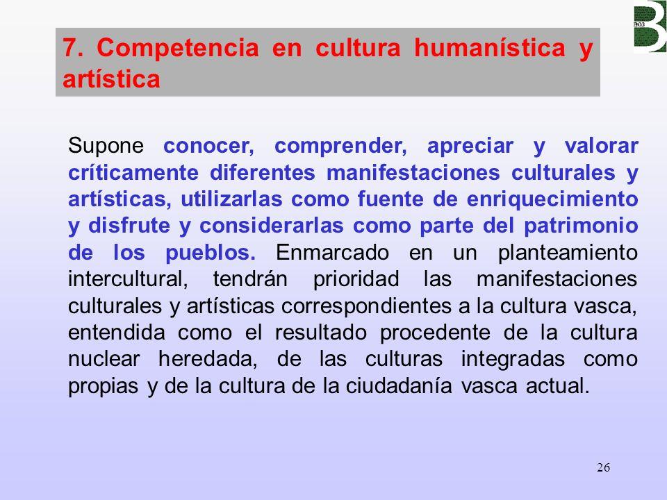 26 7. Competencia en cultura humanística y artística Supone conocer, comprender, apreciar y valorar críticamente diferentes manifestaciones culturales