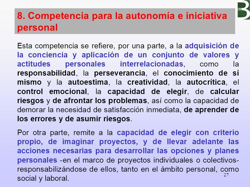 27 8. Competencia para la autonomía e iniciativa personal Esta competencia se refiere, por una parte, a la adquisición de la conciencia y aplicación d