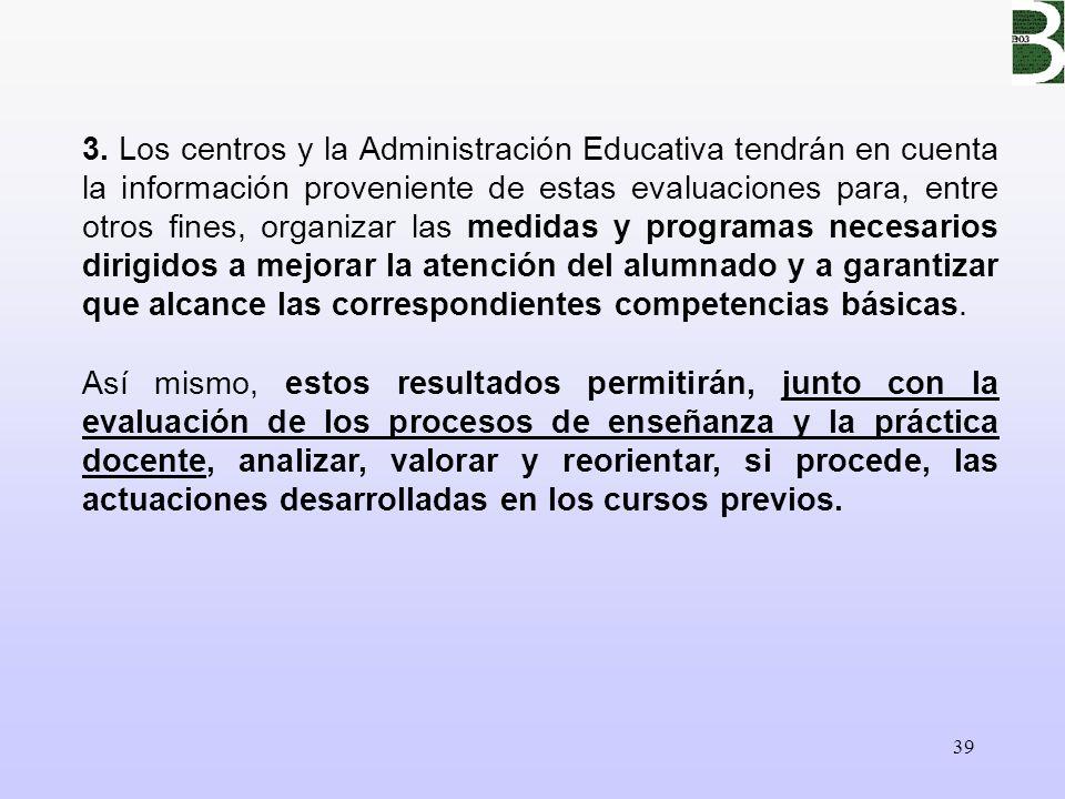 39 3. Los centros y la Administración Educativa tendrán en cuenta la información proveniente de estas evaluaciones para, entre otros fines, organizar