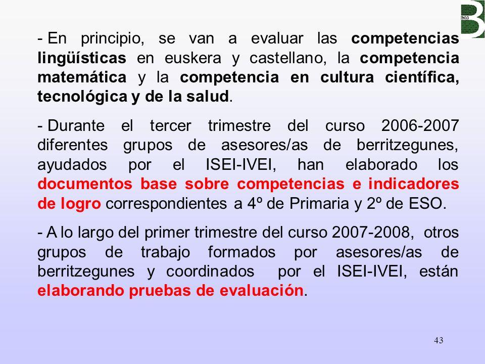 43 - En principio, se van a evaluar las competencias lingüísticas en euskera y castellano, la competencia matemática y la competencia en cultura cient